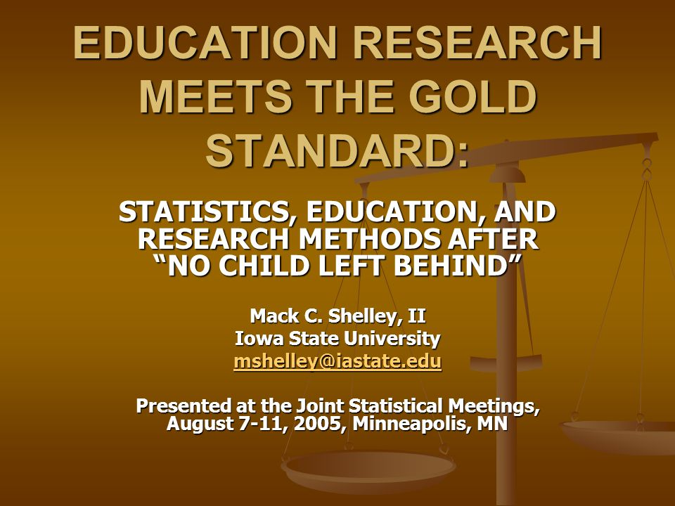 EDUCATION RESEARCH MEETS THE GOLD STANDARD: STATISTICS, EDUCATION, AND RESEARCH METHODS AFTER NO CHILD LEFT BEHIND Mack C. Shelley, II Iowa State Univ