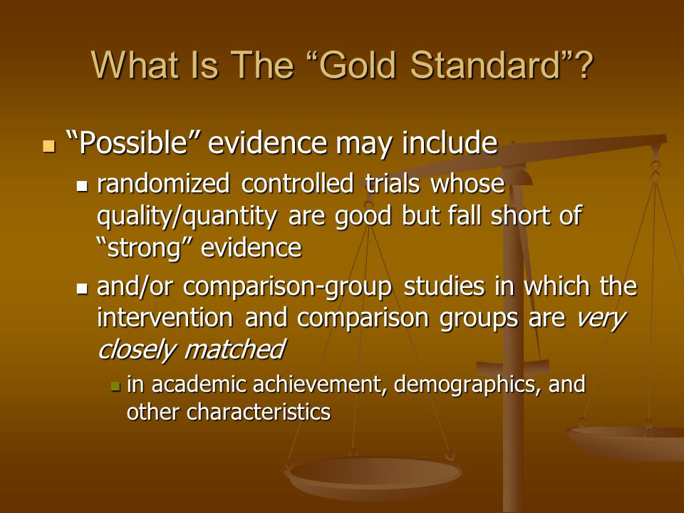 What Is The Gold Standard? Possible evidence may include Possible evidence may include randomized controlled trials whose quality/quantity are good bu