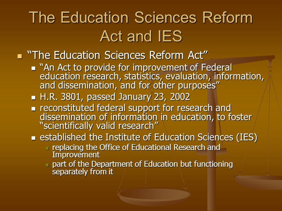 The Education Sciences Reform Act and IES The Education Sciences Reform Act The Education Sciences Reform Act An Act to provide for improvement of Federal education research, statistics, evaluation, information, and dissemination, and for other purposes An Act to provide for improvement of Federal education research, statistics, evaluation, information, and dissemination, and for other purposes H.R.