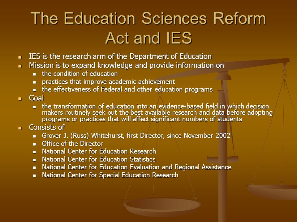 The Education Sciences Reform Act and IES IES is the research arm of the Department of Education IES is the research arm of the Department of Education Mission is to expand knowledge and provide information on Mission is to expand knowledge and provide information on the condition of education the condition of education practices that improve academic achievement practices that improve academic achievement the effectiveness of Federal and other education programs the effectiveness of Federal and other education programs Goal Goal the transformation of education into an evidence-based field in which decision makers routinely seek out the best available research and data before adopting programs or practices that will affect significant numbers of students the transformation of education into an evidence-based field in which decision makers routinely seek out the best available research and data before adopting programs or practices that will affect significant numbers of students Consists of Consists of Grover J.