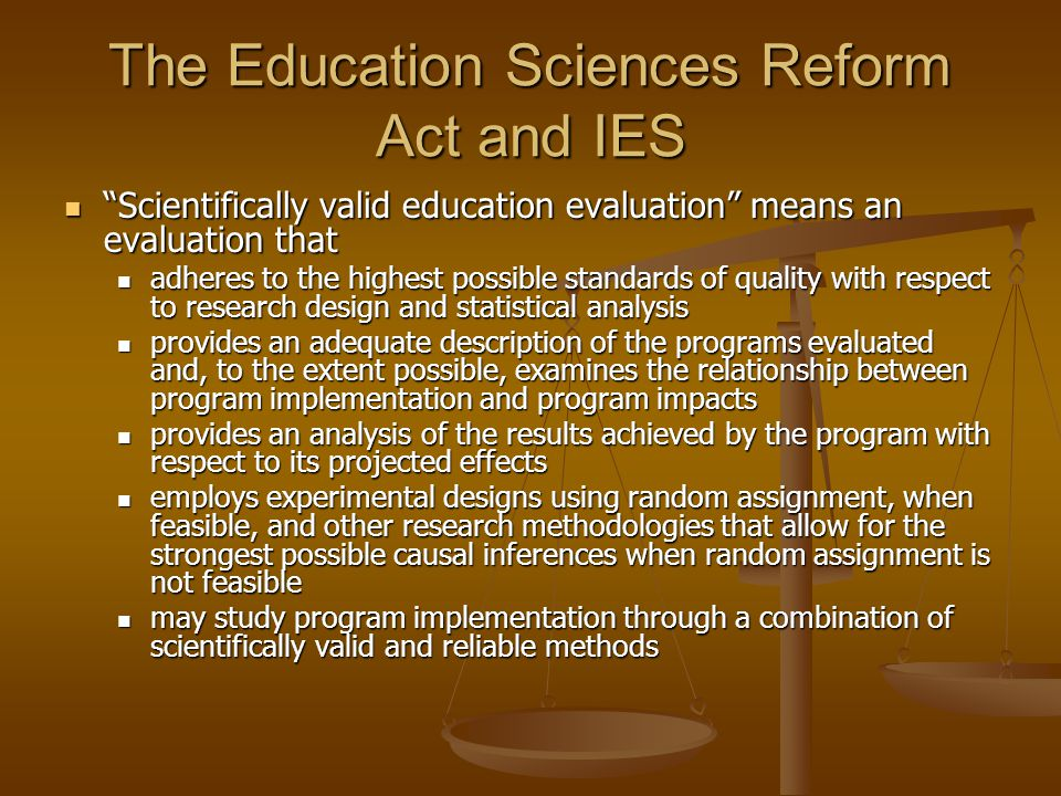 The Education Sciences Reform Act and IES Scientifically valid education evaluation means an evaluation that Scientifically valid education evaluation means an evaluation that adheres to the highest possible standards of quality with respect to research design and statistical analysis adheres to the highest possible standards of quality with respect to research design and statistical analysis provides an adequate description of the programs evaluated and, to the extent possible, examines the relationship between program implementation and program impacts provides an adequate description of the programs evaluated and, to the extent possible, examines the relationship between program implementation and program impacts provides an analysis of the results achieved by the program with respect to its projected effects provides an analysis of the results achieved by the program with respect to its projected effects employs experimental designs using random assignment, when feasible, and other research methodologies that allow for the strongest possible causal inferences when random assignment is not feasible employs experimental designs using random assignment, when feasible, and other research methodologies that allow for the strongest possible causal inferences when random assignment is not feasible may study program implementation through a combination of scientifically valid and reliable methods may study program implementation through a combination of scientifically valid and reliable methods