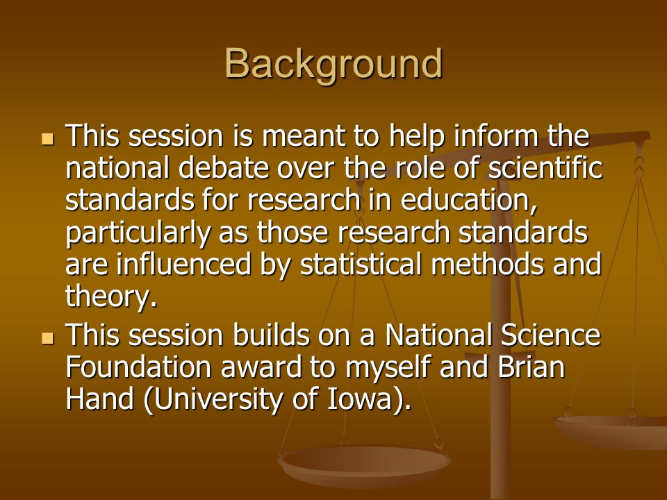 Background This session is meant to help inform the national debate over the role of scientific standards for research in education, particularly as those research standards are influenced by statistical methods and theory.