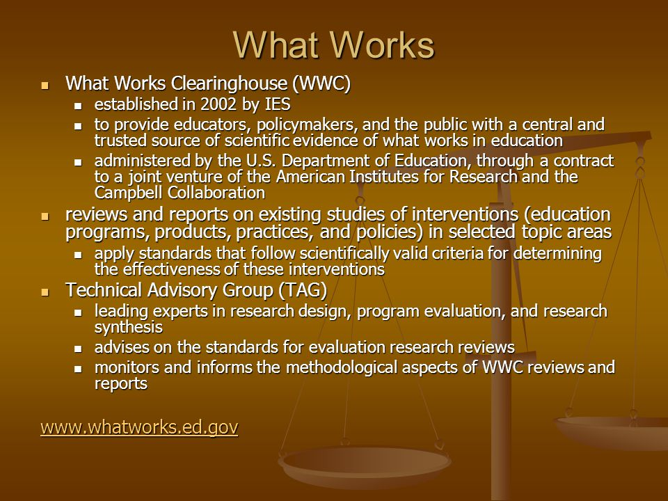 What Works What Works Clearinghouse (WWC) What Works Clearinghouse (WWC) established in 2002 by IES established in 2002 by IES to provide educators, policymakers, and the public with a central and trusted source of scientific evidence of what works in education to provide educators, policymakers, and the public with a central and trusted source of scientific evidence of what works in education administered by the U.S.