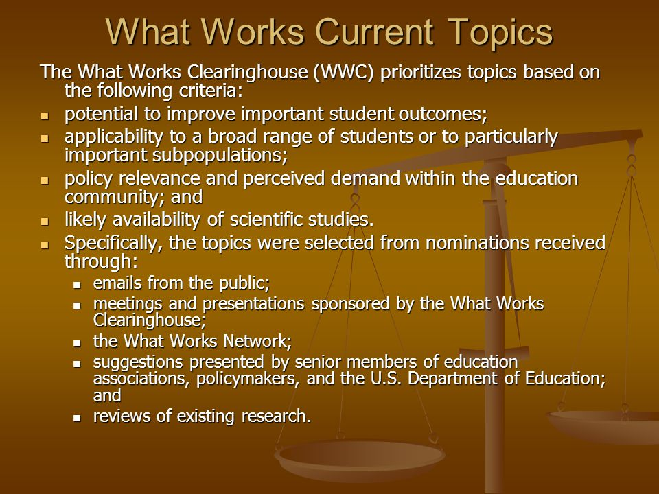 What Works Current Topics The What Works Clearinghouse (WWC) prioritizes topics based on the following criteria: potential to improve important student outcomes; potential to improve important student outcomes; applicability to a broad range of students or to particularly important subpopulations; applicability to a broad range of students or to particularly important subpopulations; policy relevance and perceived demand within the education community; and policy relevance and perceived demand within the education community; and likely availability of scientific studies.