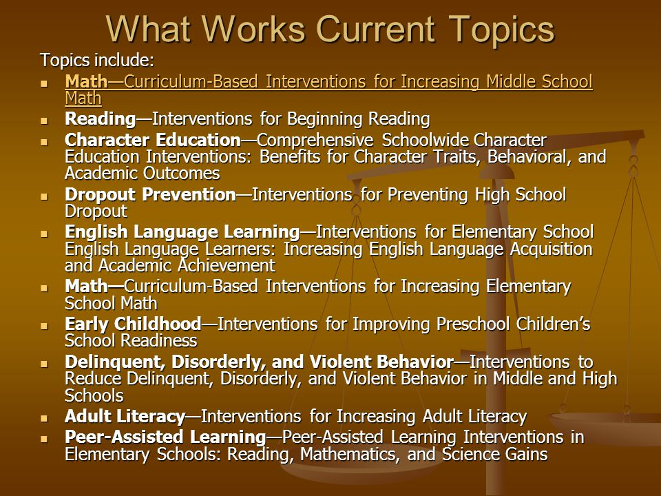 What Works Current Topics Topics include: MathCurriculum-Based Interventions for Increasing Middle School Math MathCurriculum-Based Interventions for Increasing Middle School Math MathCurriculum-Based Interventions for Increasing Middle School Math Curriculum-Based Interventions for Increasing Middle School Math ReadingInterventions for Beginning Reading ReadingInterventions for Beginning Reading Character EducationComprehensive Schoolwide Character Education Interventions: Benefits for Character Traits, Behavioral, and Academic Outcomes Character EducationComprehensive Schoolwide Character Education Interventions: Benefits for Character Traits, Behavioral, and Academic Outcomes Dropout PreventionInterventions for Preventing High School Dropout Dropout PreventionInterventions for Preventing High School Dropout English Language LearningInterventions for Elementary School English Language Learners: Increasing English Language Acquisition and Academic Achievement English Language LearningInterventions for Elementary School English Language Learners: Increasing English Language Acquisition and Academic Achievement MathCurriculum-Based Interventions for Increasing Elementary School Math MathCurriculum-Based Interventions for Increasing Elementary School Math Early ChildhoodInterventions for Improving Preschool Childrens School Readiness Early ChildhoodInterventions for Improving Preschool Childrens School Readiness Delinquent, Disorderly, and Violent BehaviorInterventions to Reduce Delinquent, Disorderly, and Violent Behavior in Middle and High Schools Delinquent, Disorderly, and Violent BehaviorInterventions to Reduce Delinquent, Disorderly, and Violent Behavior in Middle and High Schools Adult LiteracyInterventions for Increasing Adult Literacy Adult LiteracyInterventions for Increasing Adult Literacy Peer-Assisted LearningPeer-Assisted Learning Interventions in Elementary Schools: Reading, Mathematics, and Science Gains Peer-Assisted LearningPeer-Assisted Learning Int