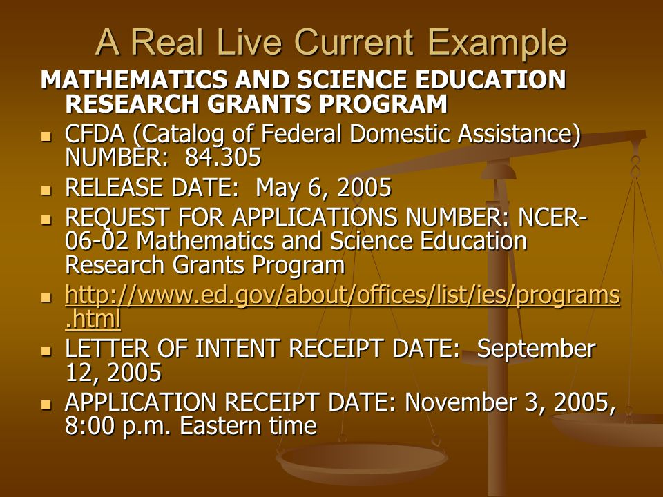 A Real Live Current Example MATHEMATICS AND SCIENCE EDUCATION RESEARCH GRANTS PROGRAM CFDA (Catalog of Federal Domestic Assistance) NUMBER: 84.305 CFDA (Catalog of Federal Domestic Assistance) NUMBER: 84.305 RELEASE DATE: May 6, 2005 RELEASE DATE: May 6, 2005 REQUEST FOR APPLICATIONS NUMBER: NCER- 06-02 Mathematics and Science Education Research Grants Program REQUEST FOR APPLICATIONS NUMBER: NCER- 06-02 Mathematics and Science Education Research Grants Program http://www.ed.gov/about/offices/list/ies/programs.html http://www.ed.gov/about/offices/list/ies/programs.html http://www.ed.gov/about/offices/list/ies/programs.html http://www.ed.gov/about/offices/list/ies/programs.html LETTER OF INTENT RECEIPT DATE: September 12, 2005 LETTER OF INTENT RECEIPT DATE: September 12, 2005 APPLICATION RECEIPT DATE: November 3, 2005, 8:00 p.m.