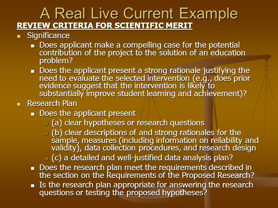 A Real Live Current Example REVIEW CRITERIA FOR SCIENTIFIC MERIT Significance Significance Does applicant make a compelling case for the potential contribution of the project to the solution of an education problem.