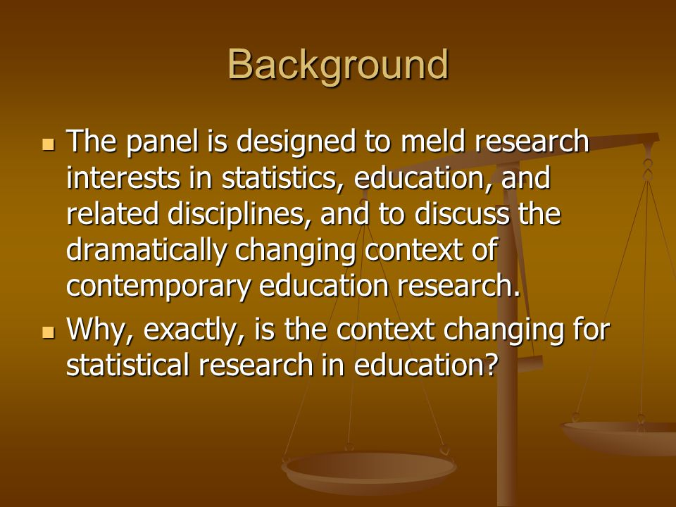 Background The panel is designed to meld research interests in statistics, education, and related disciplines, and to discuss the dramatically changin