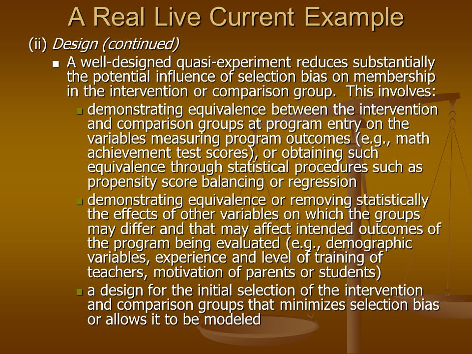 A Real Live Current Example (ii) Design (continued) A well-designed quasi-experiment reduces substantially the potential influence of selection bias on membership in the intervention or comparison group.