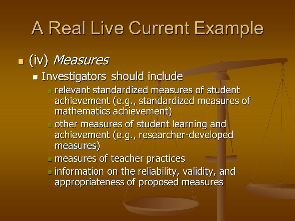 A Real Live Current Example (iv) Measures (iv) Measures Investigators should include Investigators should include relevant standardized measures of student achievement (e.g., standardized measures of mathematics achievement) relevant standardized measures of student achievement (e.g., standardized measures of mathematics achievement) other measures of student learning and achievement (e.g., researcher-developed measures) other measures of student learning and achievement (e.g., researcher-developed measures) measures of teacher practices measures of teacher practices information on the reliability, validity, and appropriateness of proposed measures information on the reliability, validity, and appropriateness of proposed measures