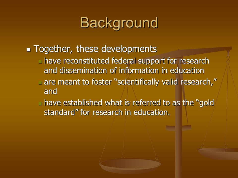 Background Together, these developments Together, these developments have reconstituted federal support for research and dissemination of information in education have reconstituted federal support for research and dissemination of information in education are meant to foster scientifically valid research, and are meant to foster scientifically valid research, and have established what is referred to as the gold standard for research in education.