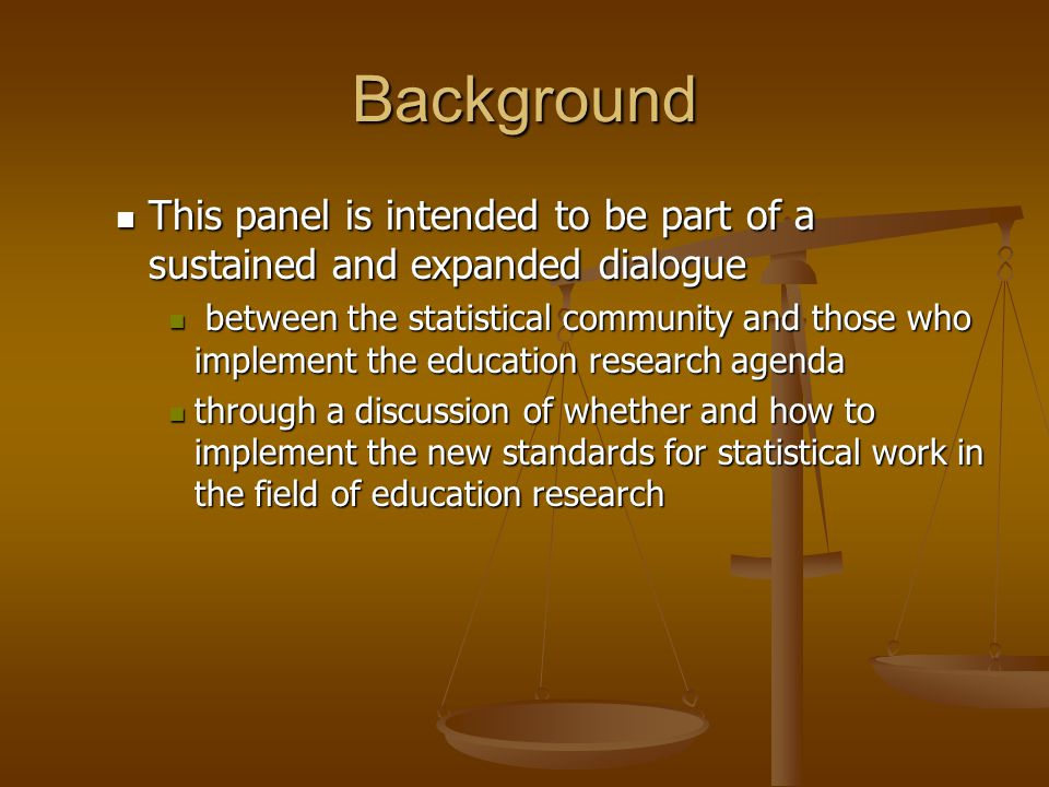 Background This panel is intended to be part of a sustained and expanded dialogue This panel is intended to be part of a sustained and expanded dialogue between the statistical community and those who implement the education research agenda between the statistical community and those who implement the education research agenda through a discussion of whether and how to implement the new standards for statistical work in the field of education research through a discussion of whether and how to implement the new standards for statistical work in the field of education research