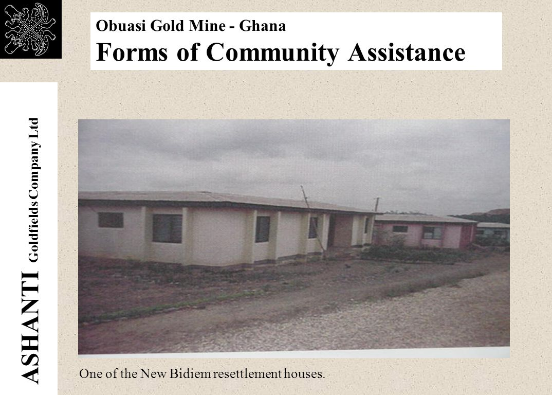 ASHANTI Goldfields Company Ltd Obuasi Gold Mine - Ghana Forms of Community Assistance One of the Old Bidiem residence The Company carried out the resettlement of an entire community (old Bidem Village) at the cost of US$1 million.