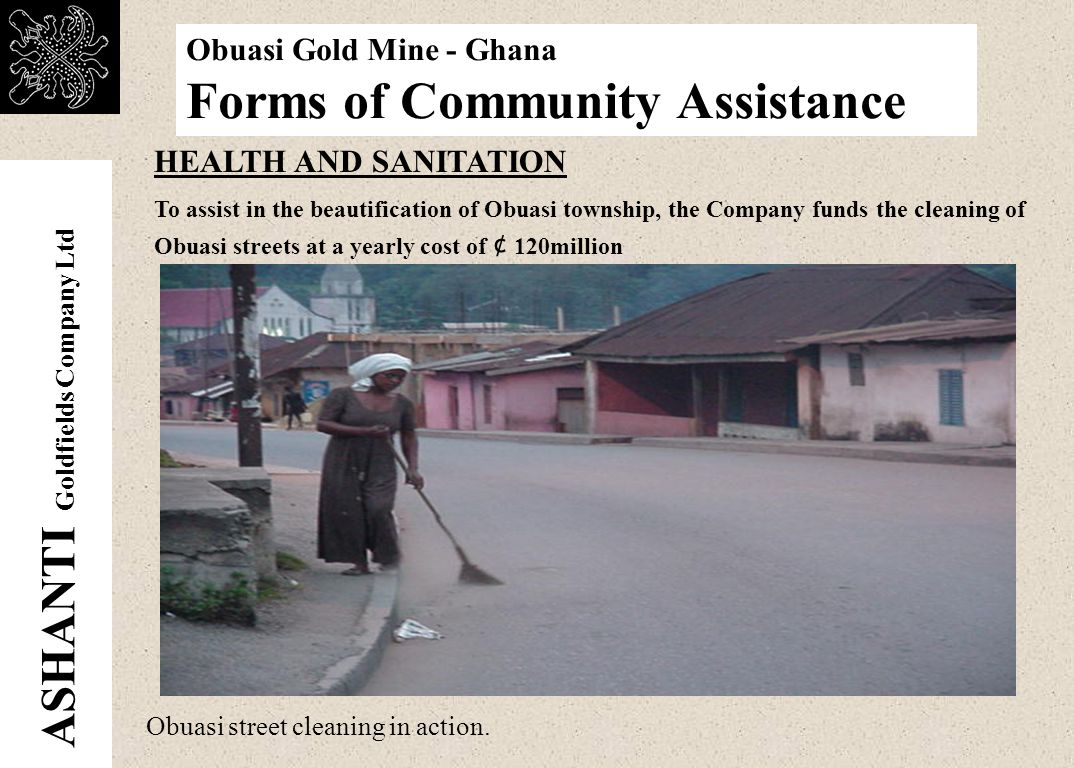 ASHANTI Goldfields Company Ltd Obuasi Gold Mine - Ghana Forms of Community Assistance Obuasi Government Hospital HEALTH AND SANITATION The Obuasi Government Hospital was built and furnished by the Company.