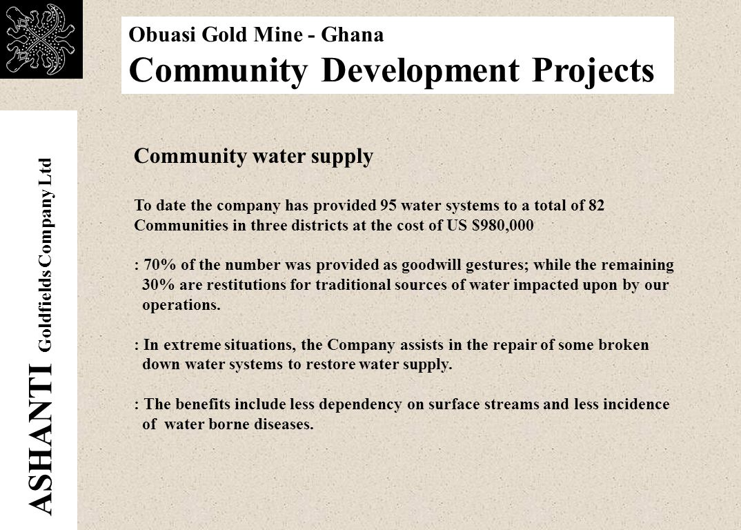 ASHANTI Goldfields Company Ltd Obuasi Gold Mine - Ghana Community Development Projects Roads and Bridges Rehabilitation Many Old mining and Exploration routes, which now serve as feeder roads linking farming communities to major roads or markets centers are rehabilitated regularly using services of company equipment.