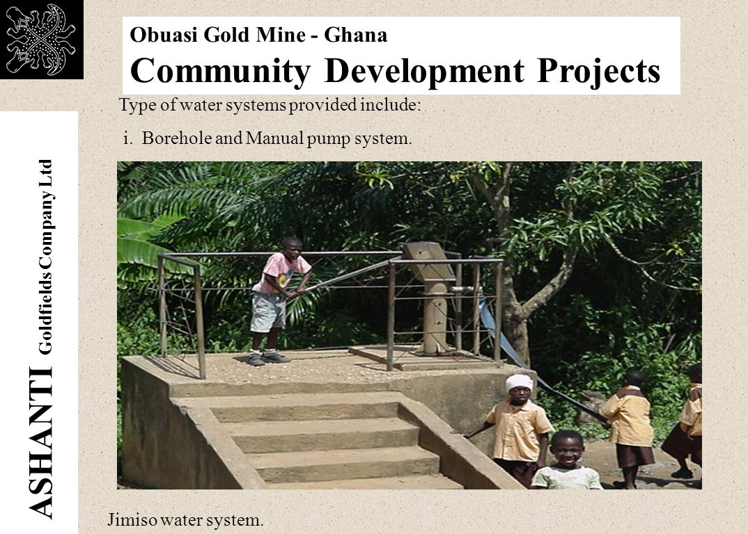 ASHANTI Goldfields Company Ltd Obuasi Gold Mine - Ghana Community Development Projects Community water supply To date the company has provided 95 water systems to a total of 82 Communities in three districts at the cost of US $980,000 : 70% of the number was provided as goodwill gestures; while the remaining 30% are restitutions for traditional sources of water impacted upon by our operations.