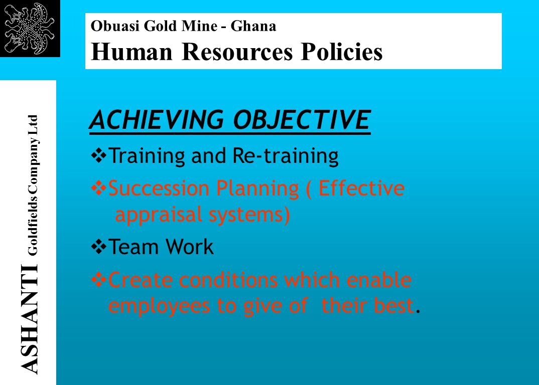 Obuasi Gold Mine - Ghana Human Resources Policies ASHANTI Goldfields Company Ltd ACHIEVING OBJECTIVE Training and Re-training Succession Planning ( Effective appraisal systems) Team Work Create conditions which enable employees to give of their best.