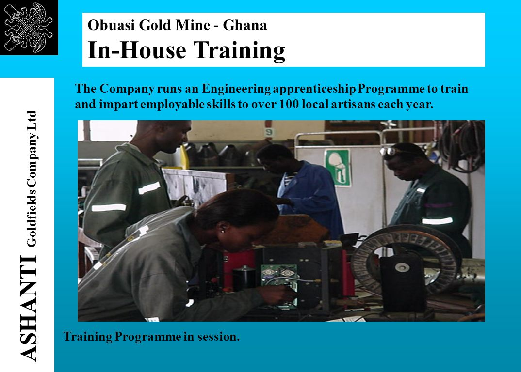 Obuasi Gold Mine - Ghana In-House Training ASHANTI Goldfields Company Ltd The Company runs an Engineering apprenticeship Programme to train and impart employable skills to over 100 local artisans each year.
