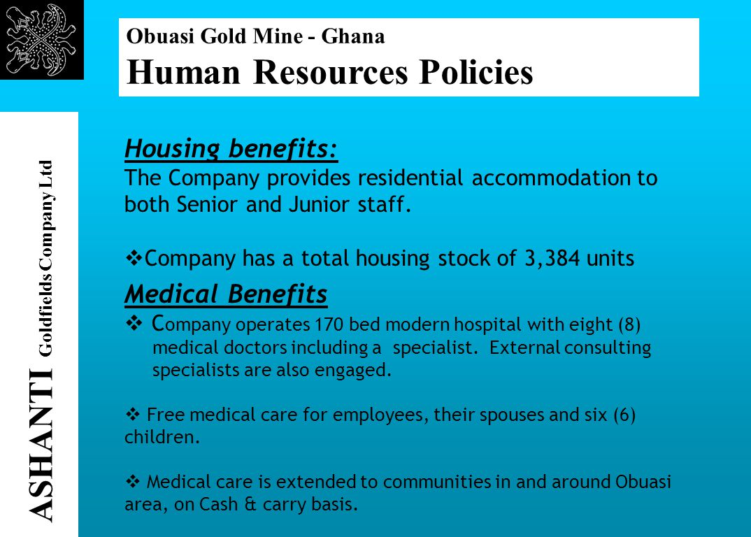 Obuasi Gold Mine - Ghana Human Resources Policies ASHANTI Goldfields Company Ltd Housing benefits: The Company provides residential accommodation to both Senior and Junior staff.