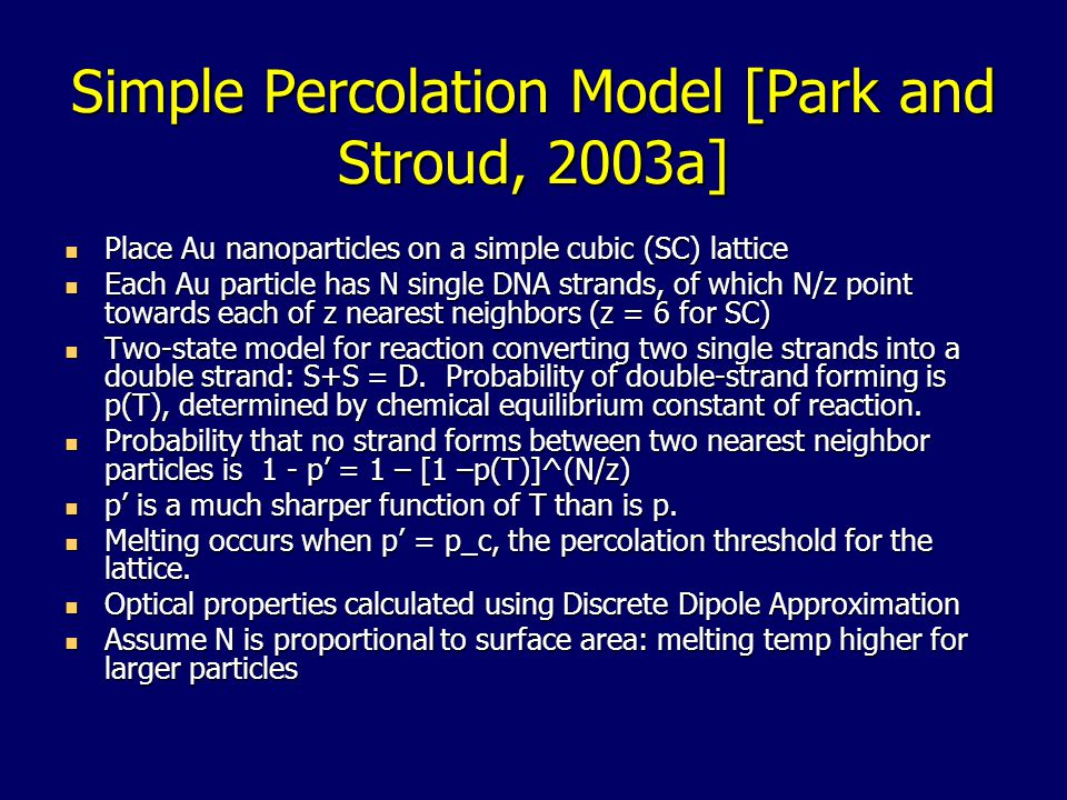 Simple Percolation Model [Park and Stroud, 2003a] Place Au nanoparticles on a simple cubic (SC) lattice Place Au nanoparticles on a simple cubic (SC) lattice Each Au particle has N single DNA strands, of which N/z point towards each of z nearest neighbors (z = 6 for SC) Each Au particle has N single DNA strands, of which N/z point towards each of z nearest neighbors (z = 6 for SC) Two-state model for reaction converting two single strands into a double strand: S+S = D.