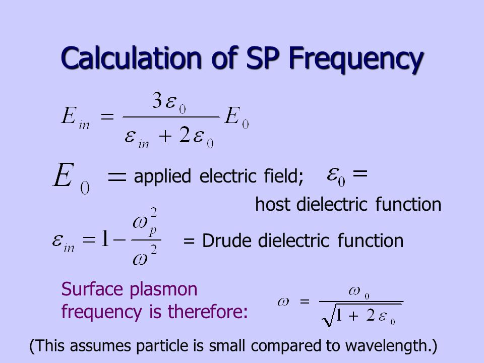 Calculation of SP Frequency applied electric field; = Drude dielectric function Surface plasmon frequency is therefore: host dielectric function (This assumes particle is small compared to wavelength.)