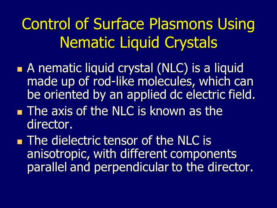 Control of Surface Plasmons Using Nematic Liquid Crystals A nematic liquid crystal (NLC) is a liquid made up of rod-like molecules, which can be oriented by an applied dc electric field.