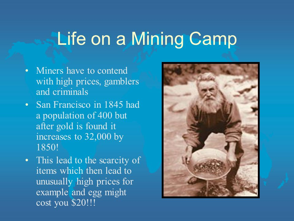 Life on a Mining Camp Miners have to contend with high prices, gamblers and criminals San Francisco in 1845 had a population of 400 but after gold is found it increases to 32,000 by 1850.