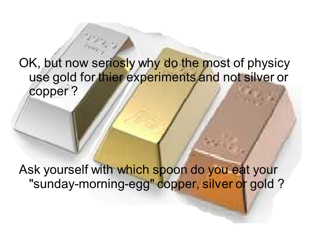 OK, but now seriosly why do the most of physicy use gold for thier experiments and not silver or copper ? Ask yourself with which spoon do you eat you