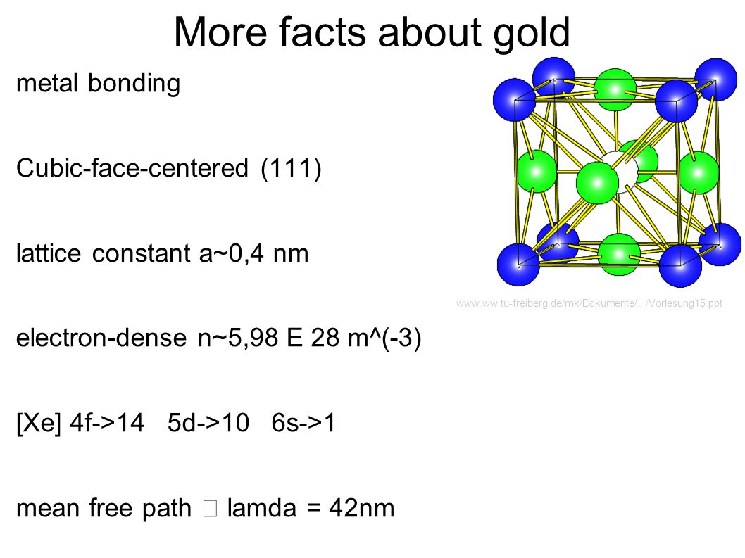 More facts about gold metal bonding Cubic-face-centered (111) lattice constant a~0,4 nm electron-dense n~5,98 E 28 m^(-3) [Xe] 4f->14 5d->10 6s->1 mea