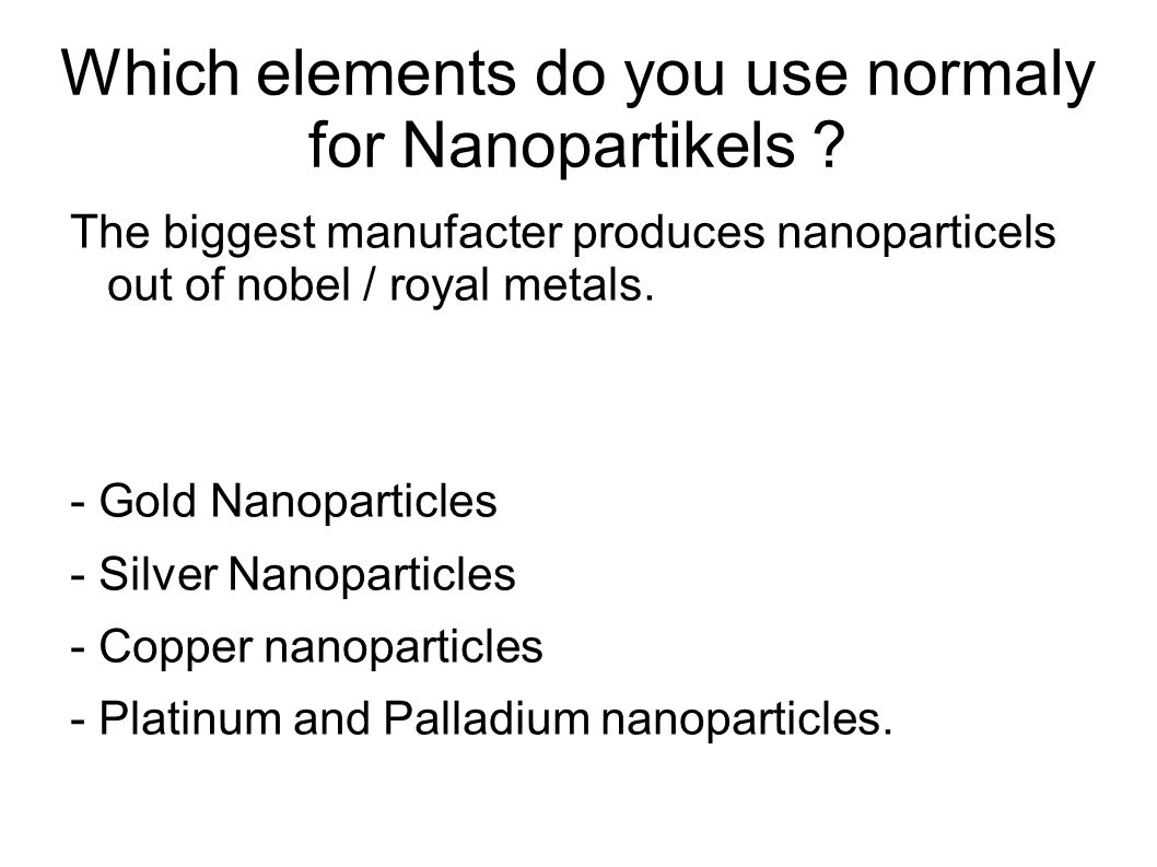 Which elements do you use normaly for Nanopartikels ? The biggest manufacter produces nanoparticels out of nobel / royal metals. - Gold Nanoparticles