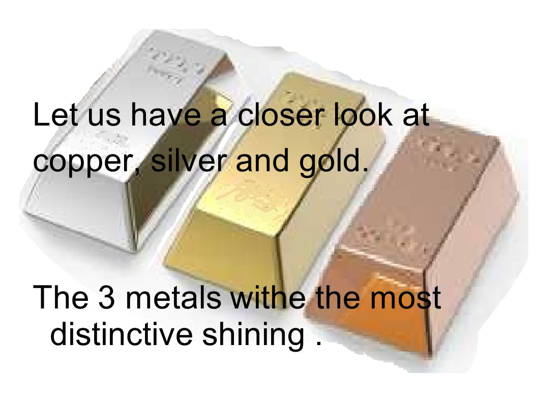 Let us have a closer look at copper, silver and gold. The 3 metals withe the most distinctive shining.