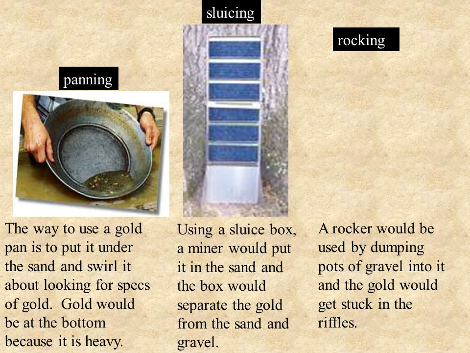 Using a sluice box, a miner would put it in the sand and the box would separate the gold from the sand and gravel.