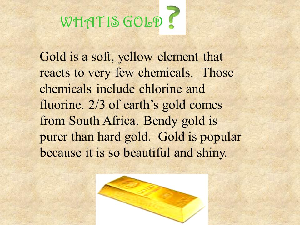 Gold is a soft, yellow element that reacts to very few chemicals. Those chemicals include chlorine and fluorine. 2/3 of earths gold comes from South A