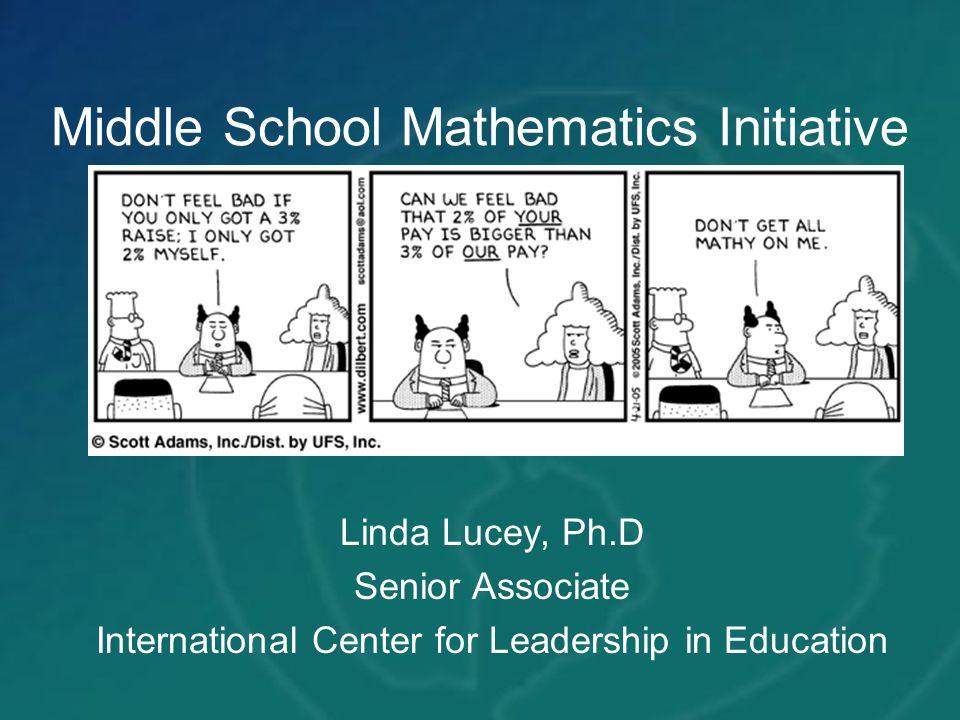Middle School Mathematics Initiative Linda Lucey, Ph.D Senior Associate International Center for Leadership in Education