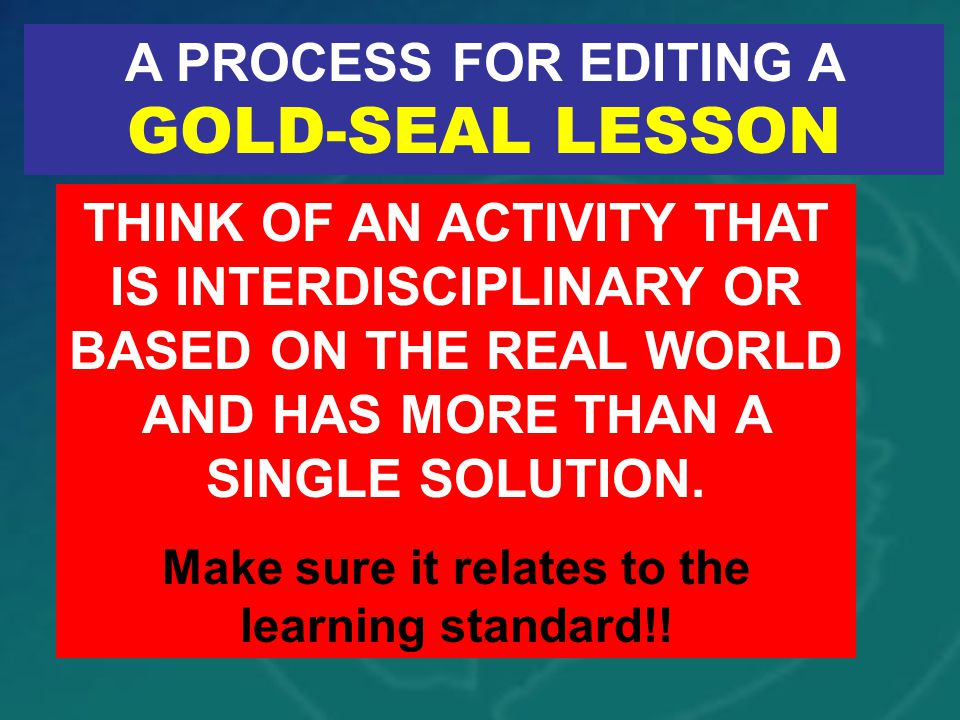 A PROCESS FOR EDITING A GOLD-SEAL LESSON THINK OF AN ACTIVITY THAT IS INTERDISCIPLINARY OR BASED ON THE REAL WORLD AND HAS MORE THAN A SINGLE SOLUTION.