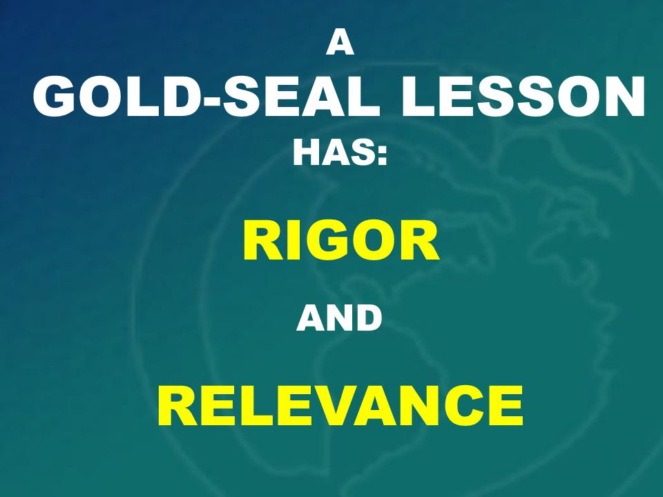 A GOLD-SEAL LESSON HAS: RIGOR AND RELEVANCE