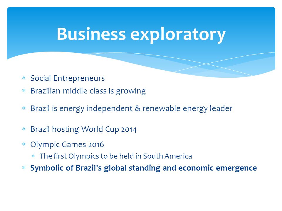 Social Entrepreneurs Brazilian middle class is growing Brazil is energy independent & renewable energy leader Brazil hosting World Cup 2014 Olympic Games 2016 The first Olympics to be held in South America Symbolic of Brazil s global standing and economic emergence Business exploratory