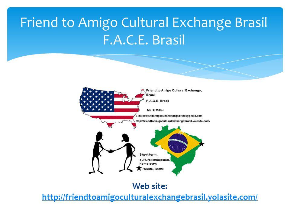 Friend to Amigo Cultural Exchange Brasil F.A.C.E. Brasil Web site: http://friendtoamigoculturalexchangebrasil.yolasite.com/ http://friendtoamigocultur