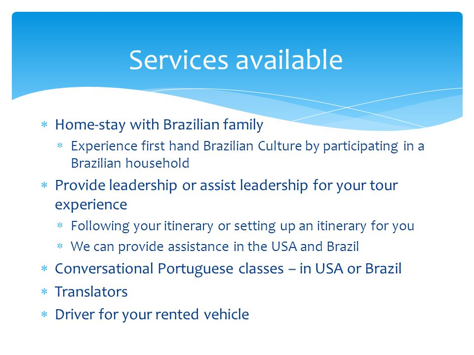 Home-stay with Brazilian family Experience first hand Brazilian Culture by participating in a Brazilian household Provide leadership or assist leadership for your tour experience Following your itinerary or setting up an itinerary for you We can provide assistance in the USA and Brazil Conversational Portuguese classes – in USA or Brazil Translators Driver for your rented vehicle Services available