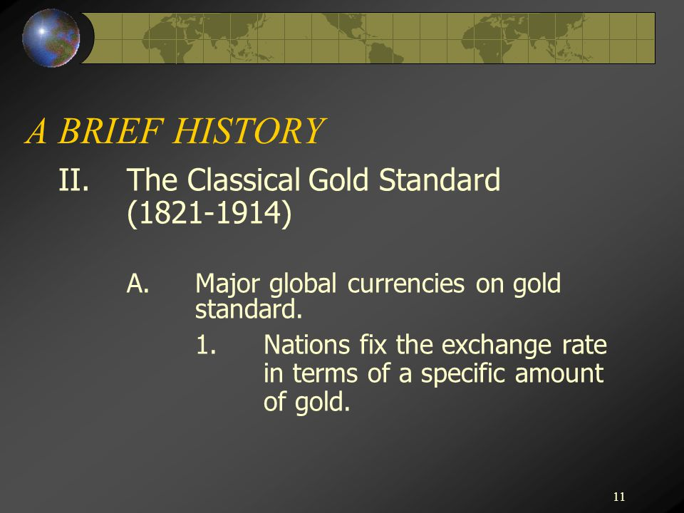11 A BRIEF HISTORY II.The Classical Gold Standard (1821-1914) A.Major global currencies on gold standard. 1.Nations fix the exchange rate in terms of