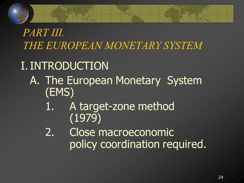 24 PART III. THE EUROPEAN MONETARY SYSTEM I.INTRODUCTION A.The European Monetary System (EMS) 1.A target-zone method (1979) 2.Close macroeconomic poli