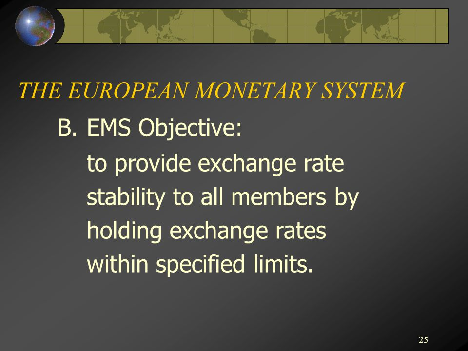 25 THE EUROPEAN MONETARY SYSTEM B.EMS Objective: to provide exchange rate stability to all members by holding exchange rates within specified limits.