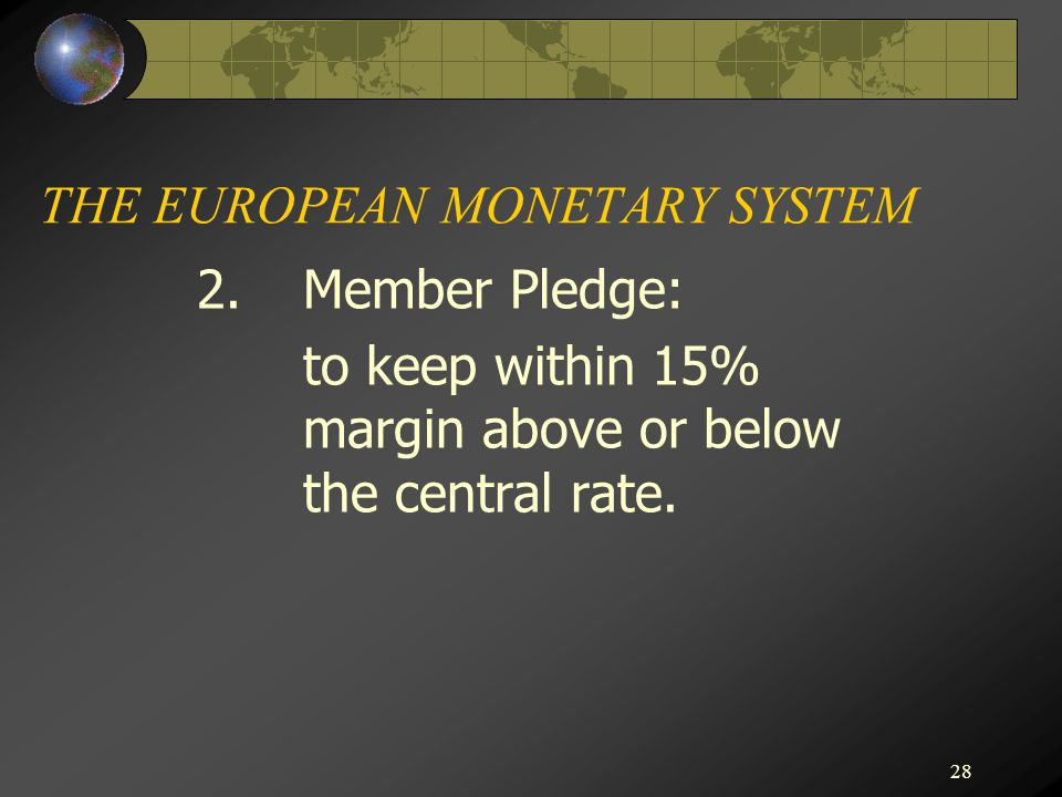 28 THE EUROPEAN MONETARY SYSTEM 2.Member Pledge: to keep within 15% margin above or below the central rate.