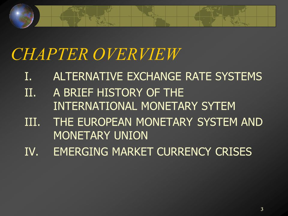 3 CHAPTER OVERVIEW I.ALTERNATIVE EXCHANGE RATE SYSTEMS II.A BRIEF HISTORY OF THE INTERNATIONAL MONETARY SYTEM III.THE EUROPEAN MONETARY SYSTEM AND MONETARY UNION IV.EMERGING MARKET CURRENCY CRISES