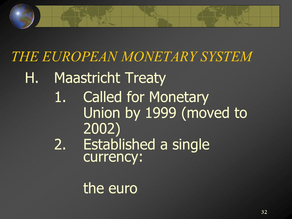 32 THE EUROPEAN MONETARY SYSTEM H.Maastricht Treaty 1.Called for Monetary Union by 1999 (moved to 2002) 2.Established a single currency: the euro