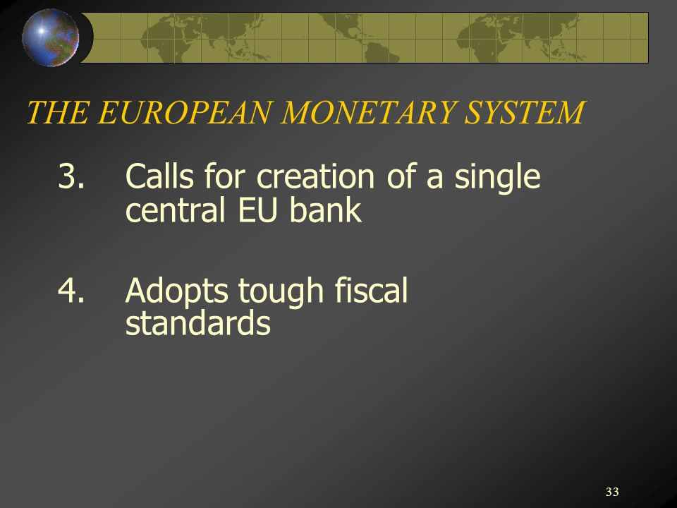 33 THE EUROPEAN MONETARY SYSTEM 3.Calls for creation of a single central EU bank 4.Adopts tough fiscal standards