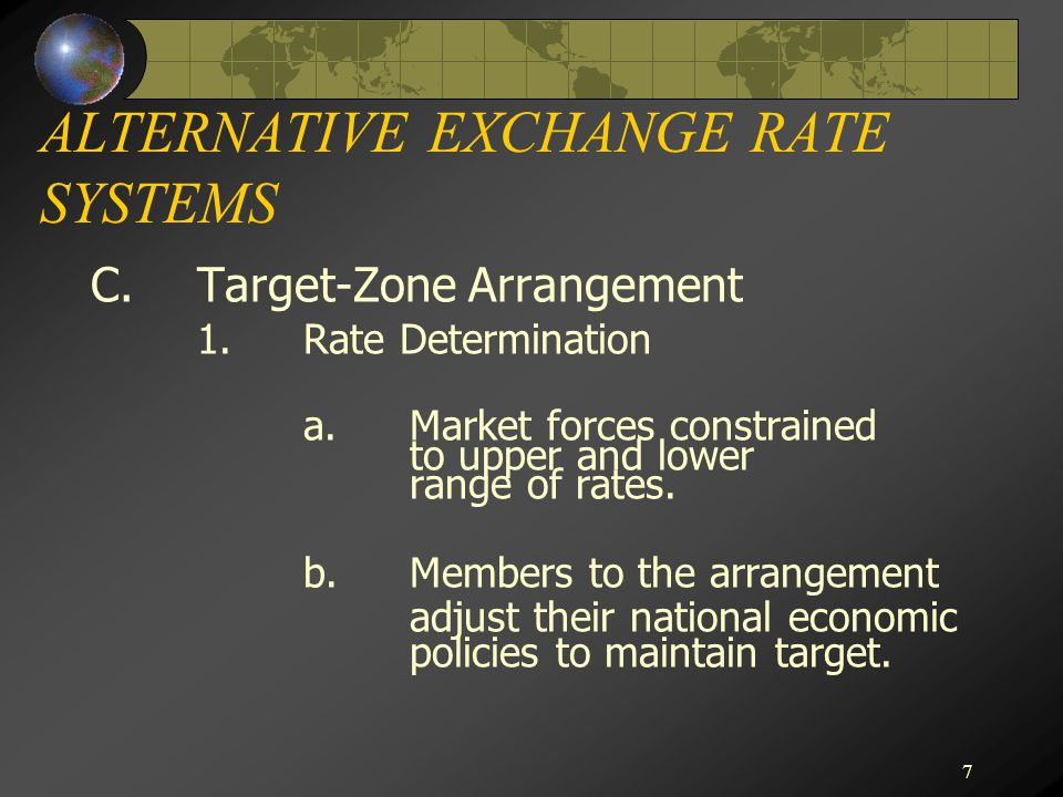 7 ALTERNATIVE EXCHANGE RATE SYSTEMS C.Target-Zone Arrangement 1.Rate Determination a.Market forces constrained to upper and lower range of rates.
