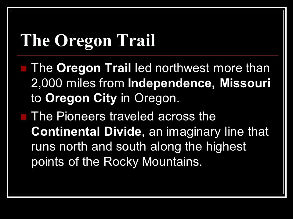 The Oregon Trail The Oregon Trail led northwest more than 2,000 miles from Independence, Missouri to Oregon City in Oregon.
