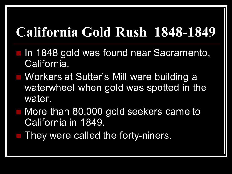 California Gold Rush 1848-1849 In 1848 gold was found near Sacramento, California.