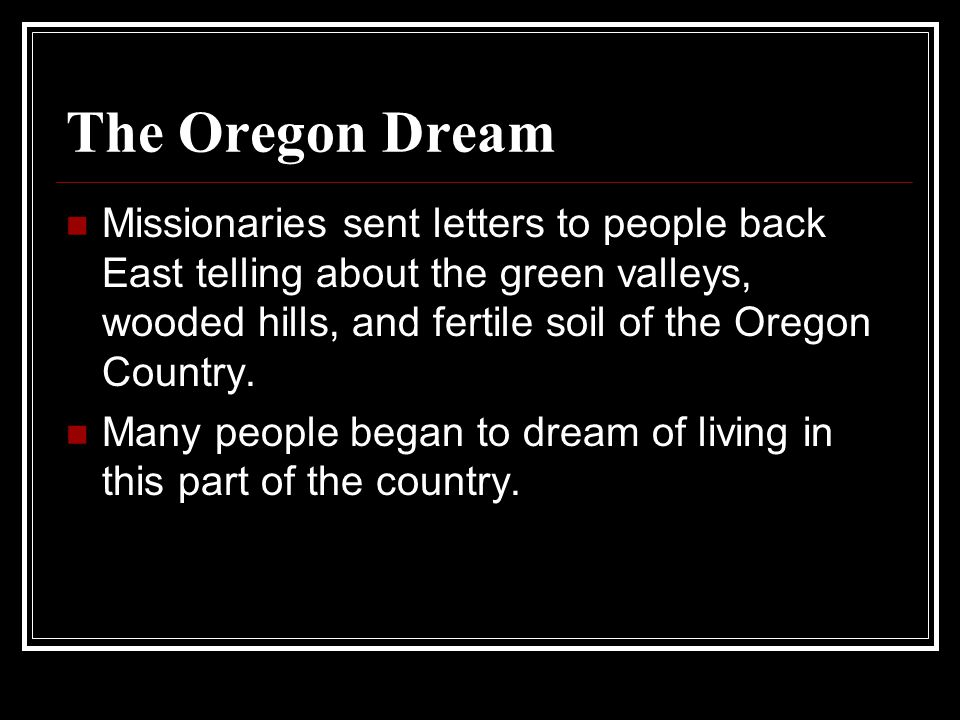 The Oregon Dream Missionaries sent letters to people back East telling about the green valleys, wooded hills, and fertile soil of the Oregon Country.